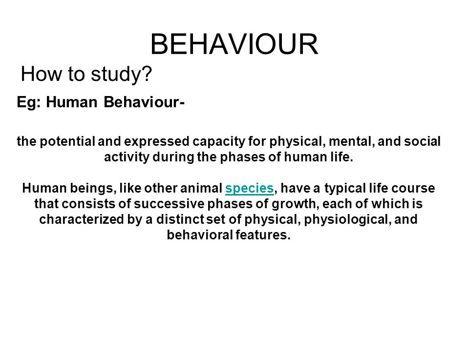BEHAVIOUR How to study Eg: Human Behaviour-
