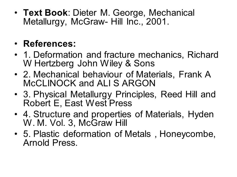 Text Book: Dieter M. George, Mechanical Metallurgy, McGraw- Hill Inc