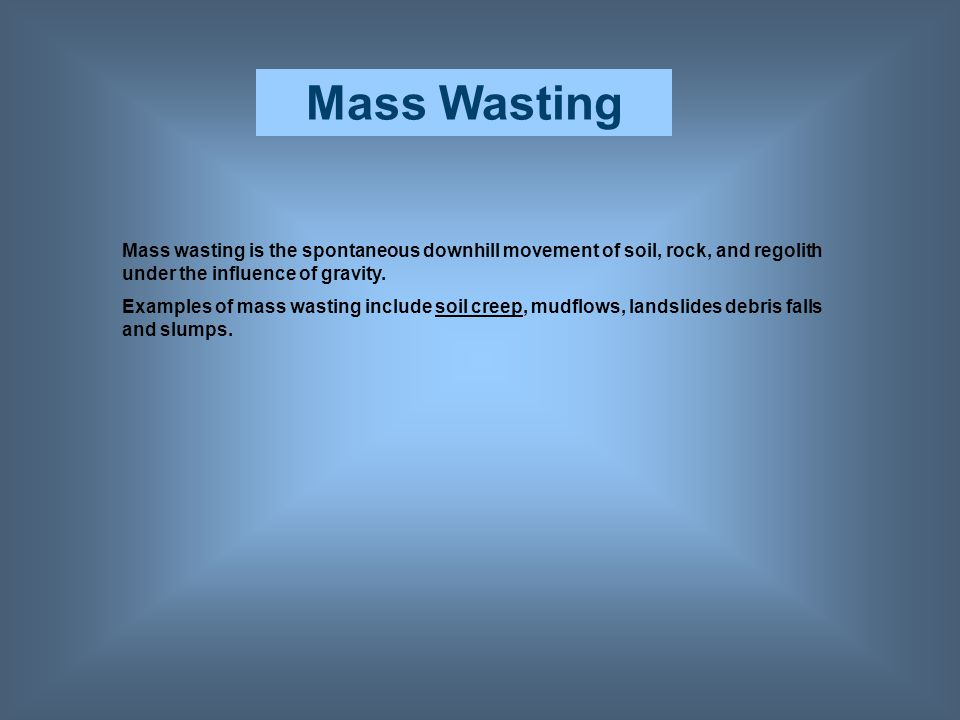 Mass Wasting Mass wasting is the spontaneous downhill movement of soil, rock, and regolith under the influence of gravity.