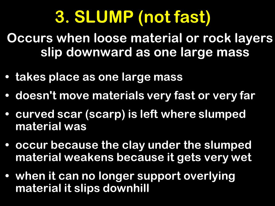 3. SLUMP (not fast) Occurs when loose material or rock layers slip downward as one large mass. takes place as one large mass.