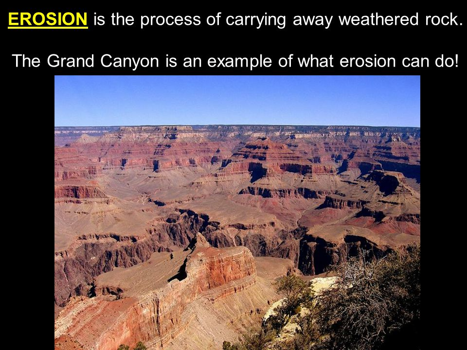 EROSION is the process of carrying away weathered rock.