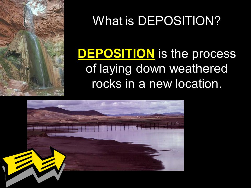What is DEPOSITION DEPOSITION is the process of laying down weathered rocks in a new location.