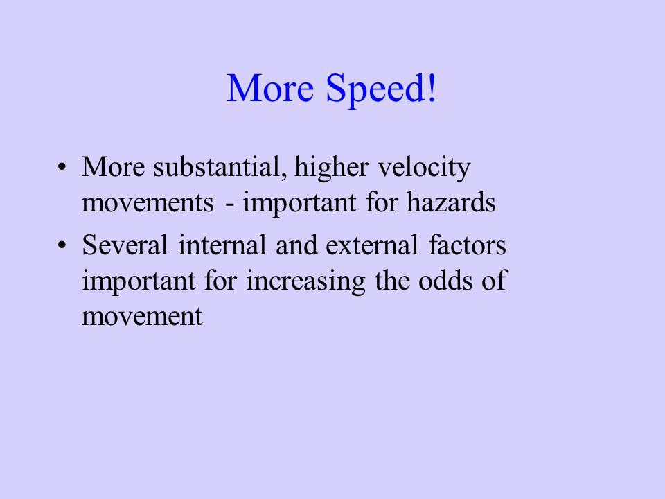 More Speed! More substantial, higher velocity movements - important for hazards.
