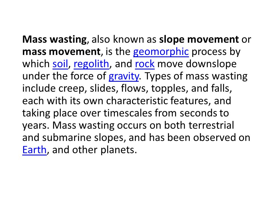 Mass wasting, also known as slope movement or mass movement, is the geomorphic process by which soil, regolith, and rock move downslope under the force of gravity.
