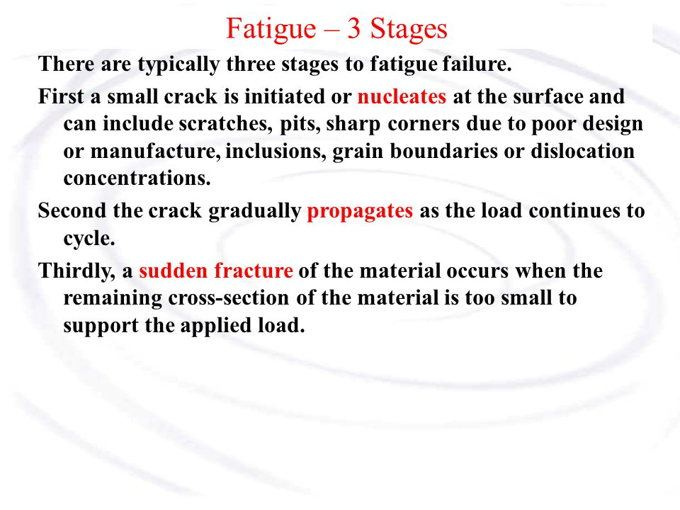 Fatigue – 3 Stages There are typically three stages to fatigue failure.