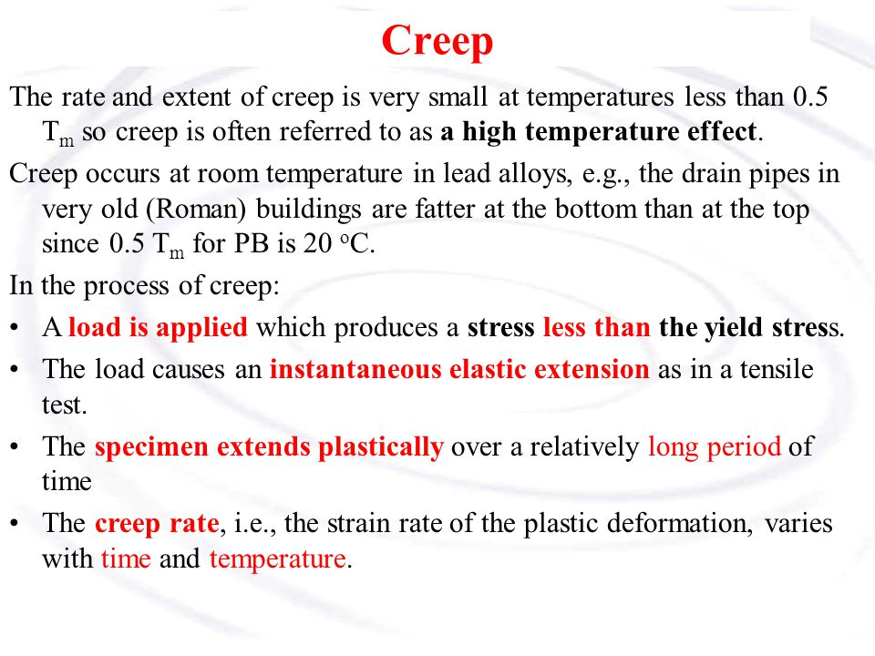 Creep The rate and extent of creep is very small at temperatures less than 0.5 Tm so creep is often referred to as a high temperature effect.