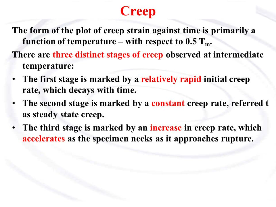 Creep The form of the plot of creep strain against time is primarily a function of temperature – with respect to 0.5 Tm.