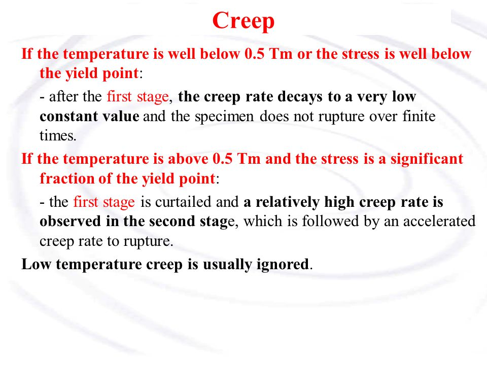 Creep If the temperature is well below 0.5 Tm or the stress is well below the yield point: