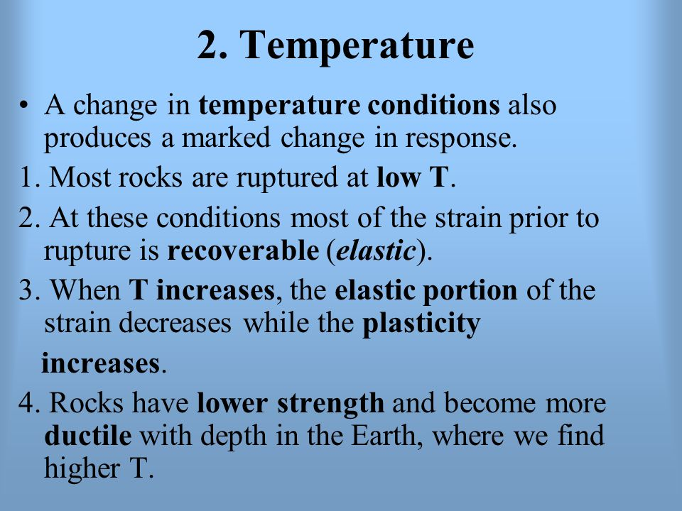 2. Temperature A change in temperature conditions also produces a marked change in response. 1. Most rocks are ruptured at low T.