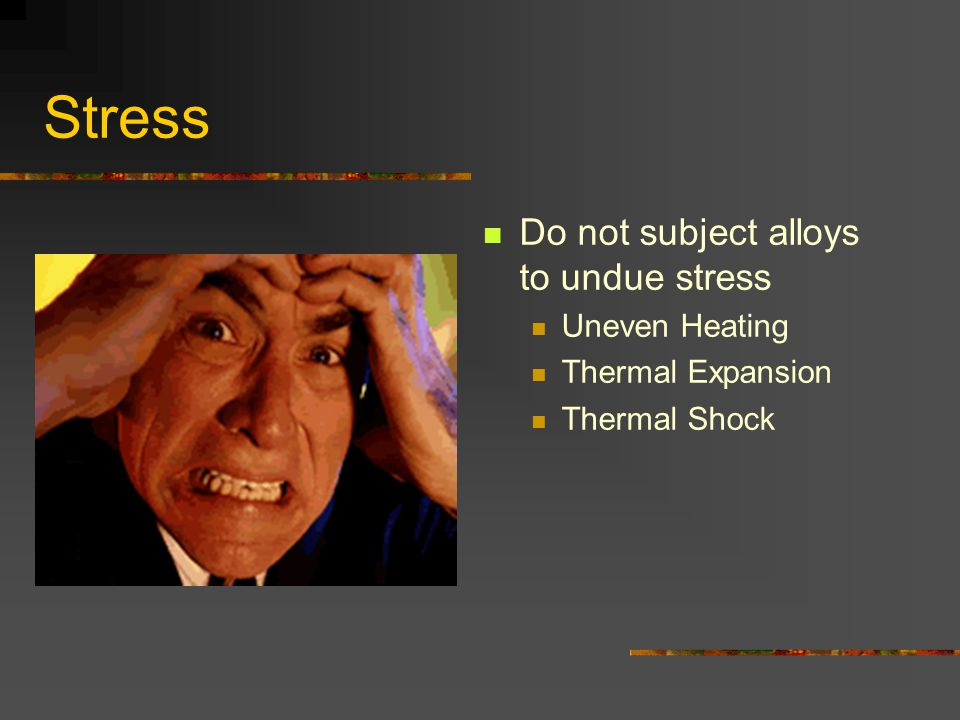 Stress Do not subject alloys to undue stress Uneven Heating