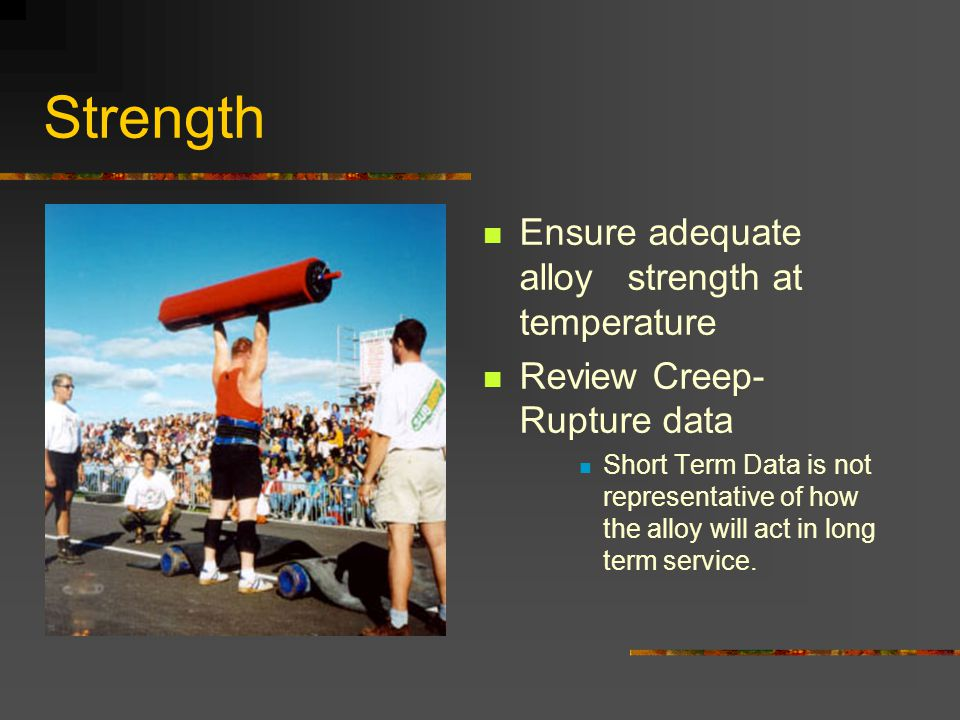Strength Ensure adequate alloy strength at temperature