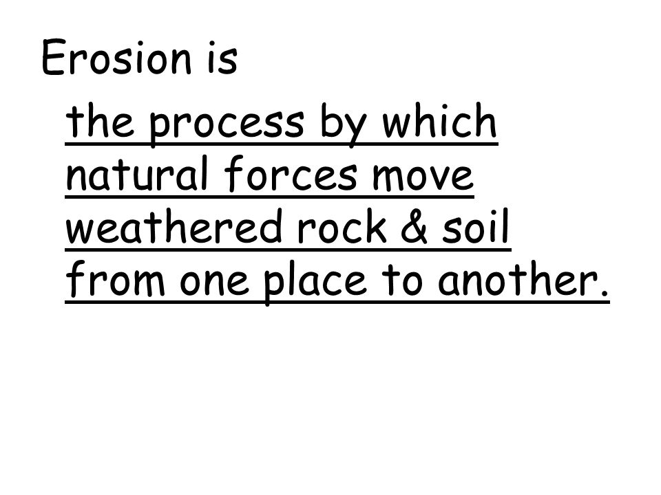 Erosion is the process by which natural forces move weathered rock & soil from one place to another.