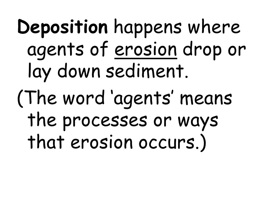 Deposition happens where agents of erosion drop or lay down sediment