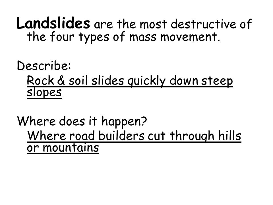 Landslides are the most destructive of the four types of mass movement.