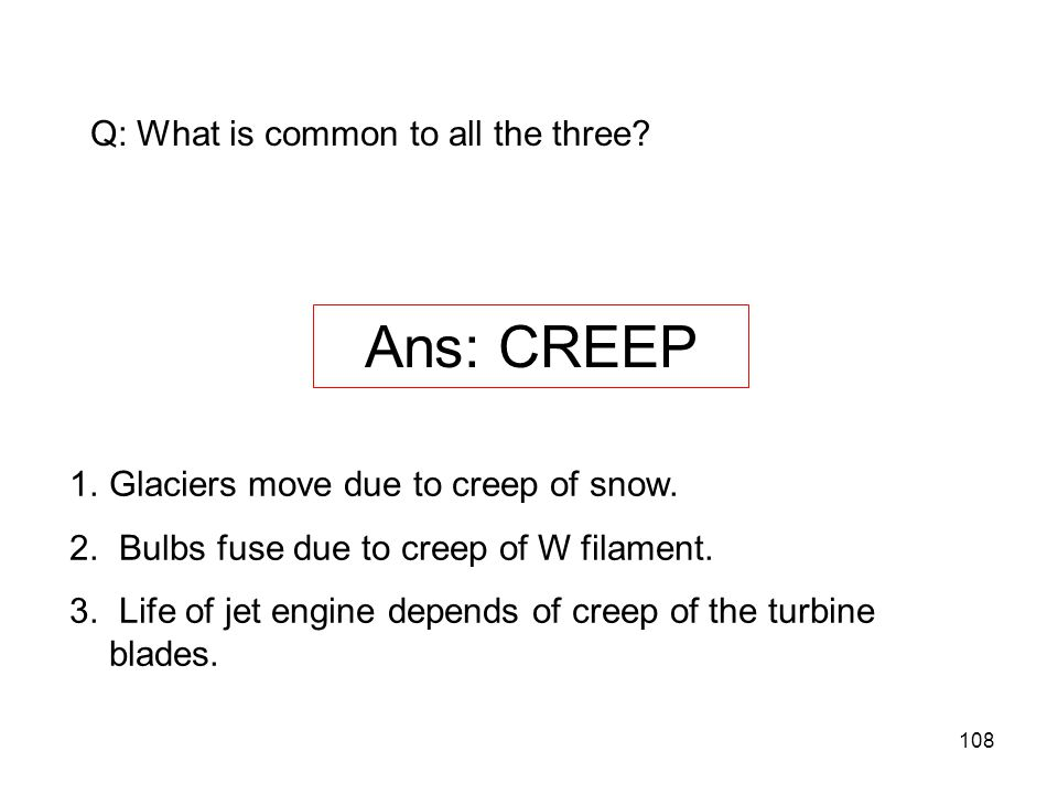 Ans: CREEP Q: What is common to all the three