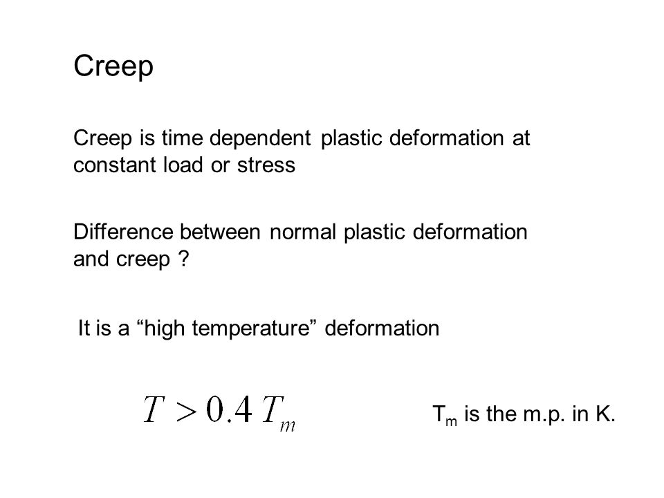 Creep Creep is time dependent plastic deformation at constant load or stress. Difference between normal plastic deformation and creep