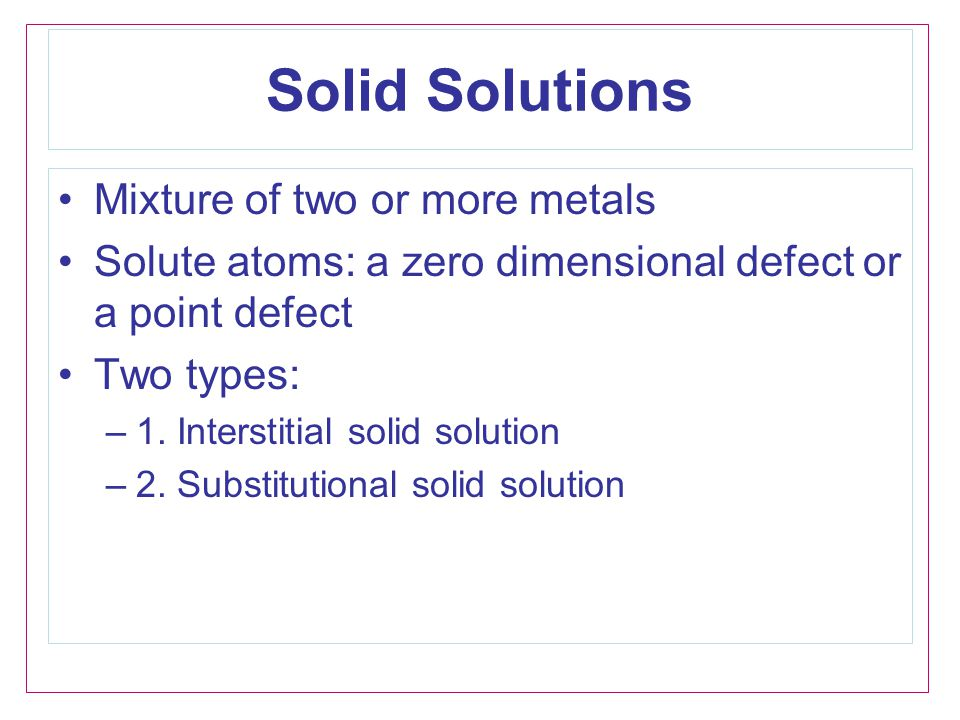 Solid Solutions Mixture of two or more metals