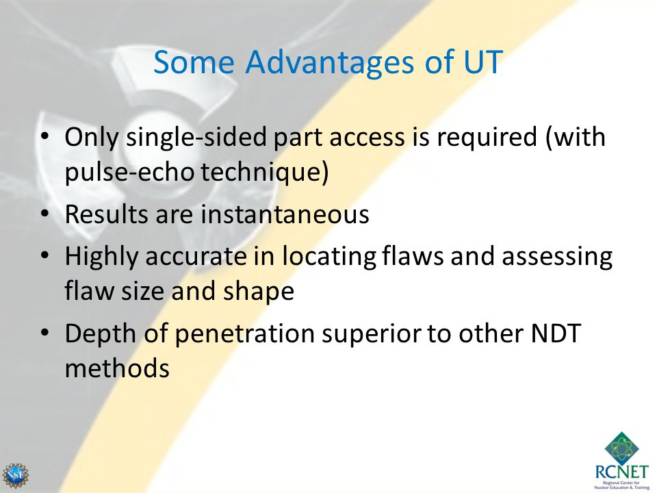 Some Advantages of UT Only single-sided part access is required (with pulse-echo technique) Results are instantaneous.