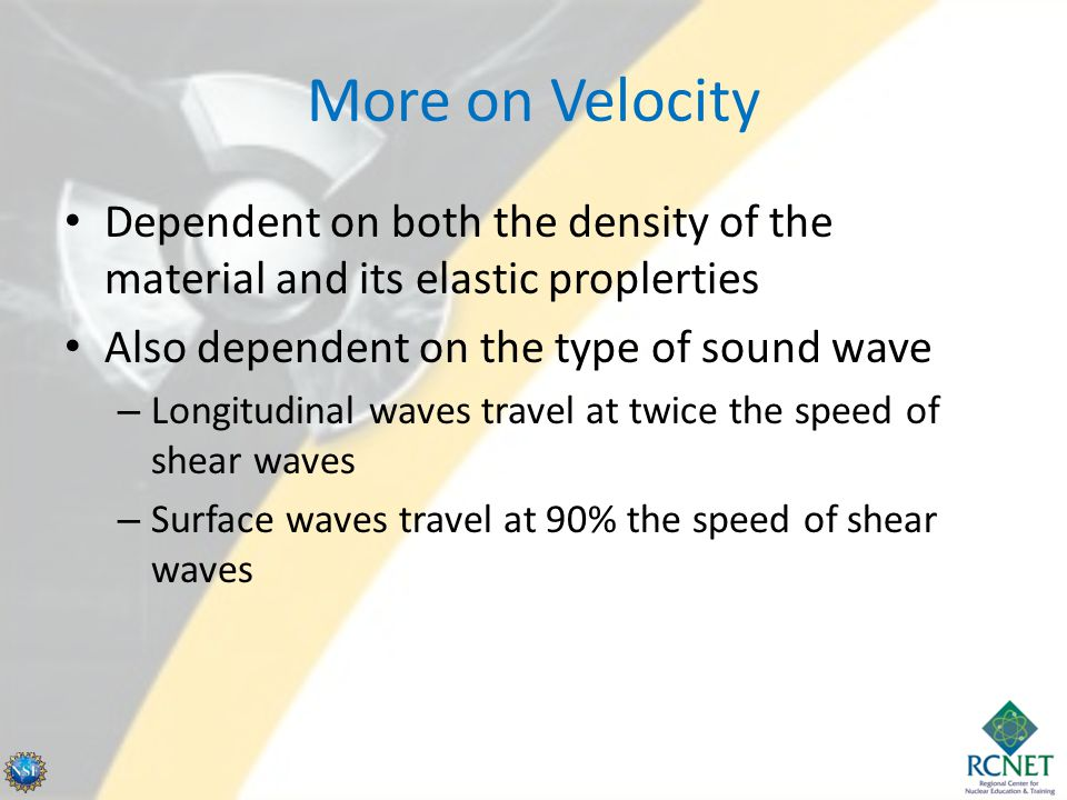More on Velocity Dependent on both the density of the material and its elastic proplerties. Also dependent on the type of sound wave.