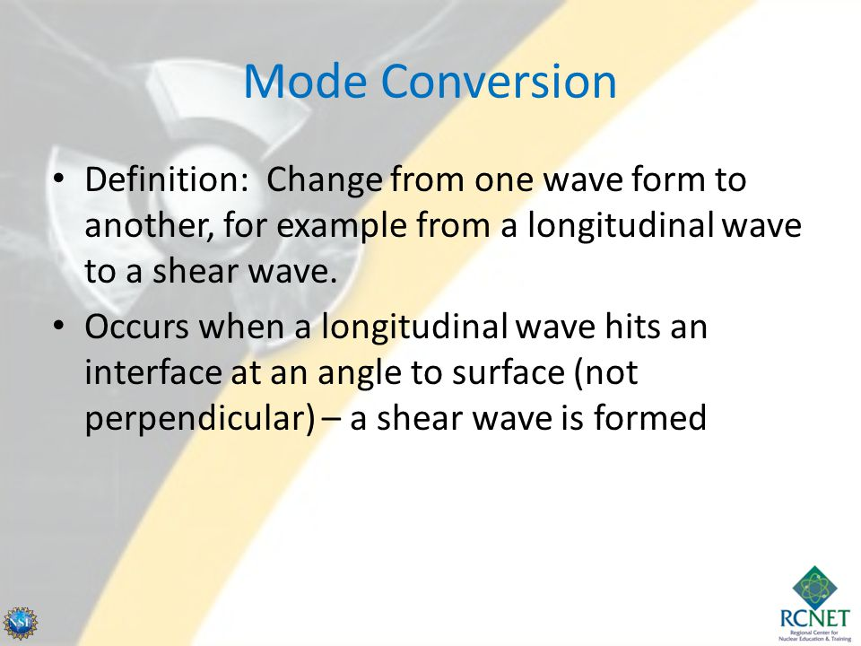 Mode Conversion Definition: Change from one wave form to another, for example from a longitudinal wave to a shear wave.