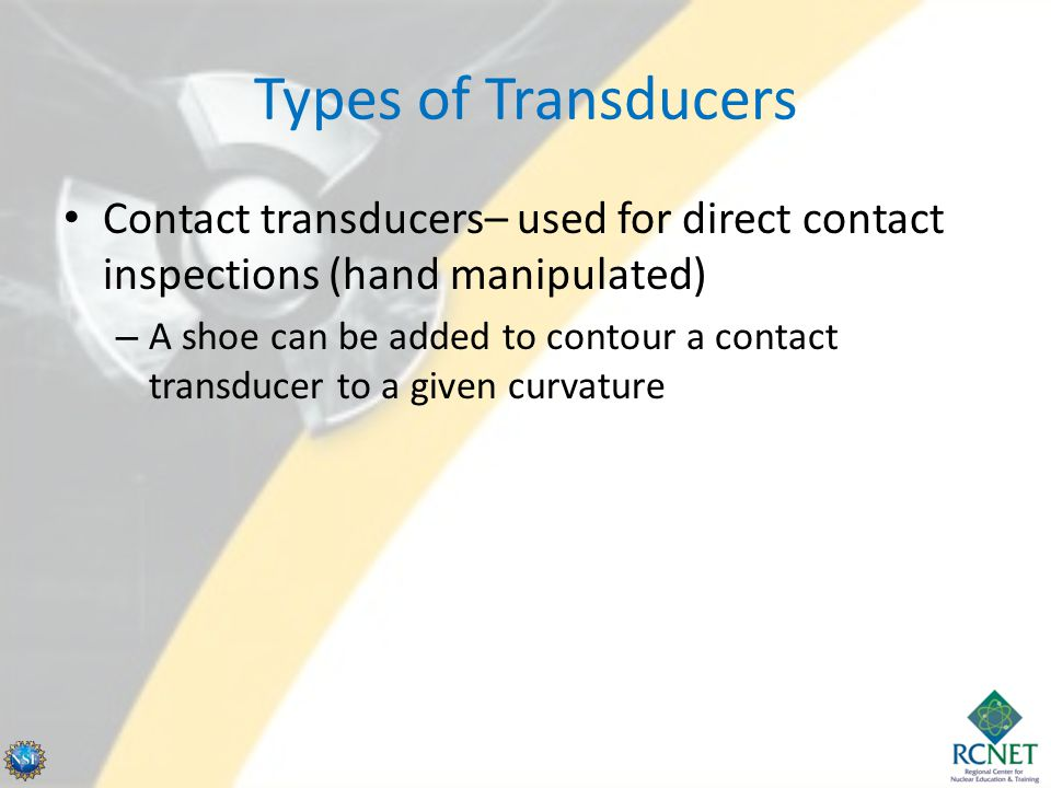 Types of Transducers Contact transducers– used for direct contact inspections (hand manipulated)