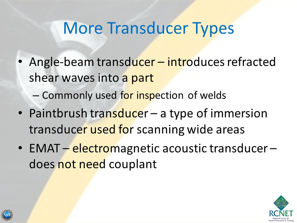 More Transducer Types Angle-beam transducer – introduces refracted shear waves into a part. Commonly used for inspection of welds.