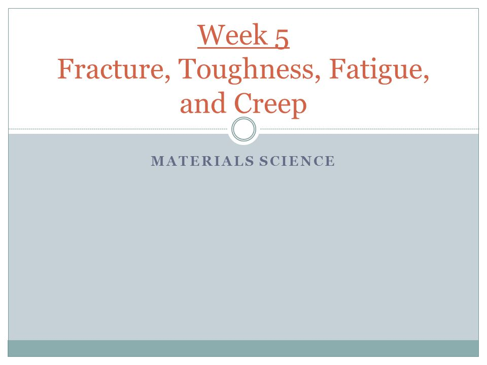 Week 5 Fracture, Toughness, Fatigue, and Creep