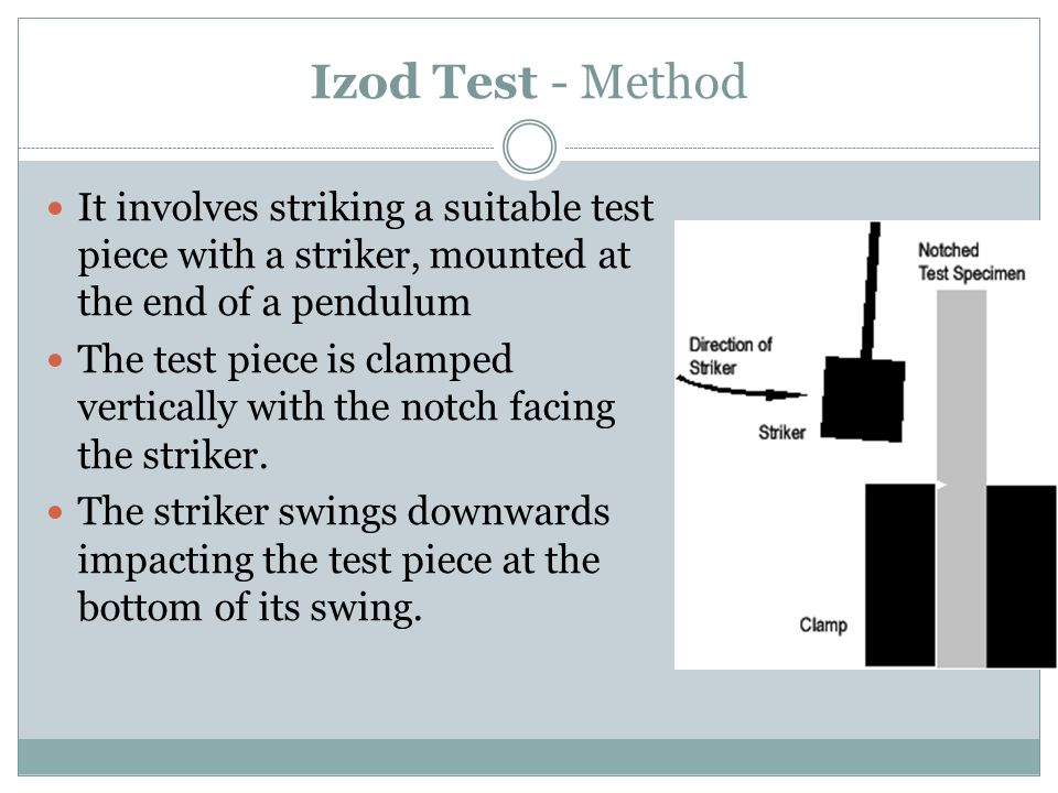 Izod Test - Method It involves striking a suitable test piece with a striker, mounted at the end of a pendulum.