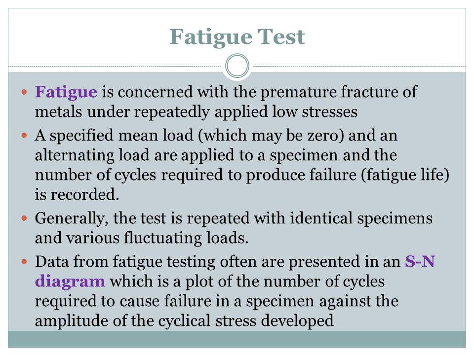 Fatigue Test Fatigue is concerned with the premature fracture of metals under repeatedly applied low stresses.
