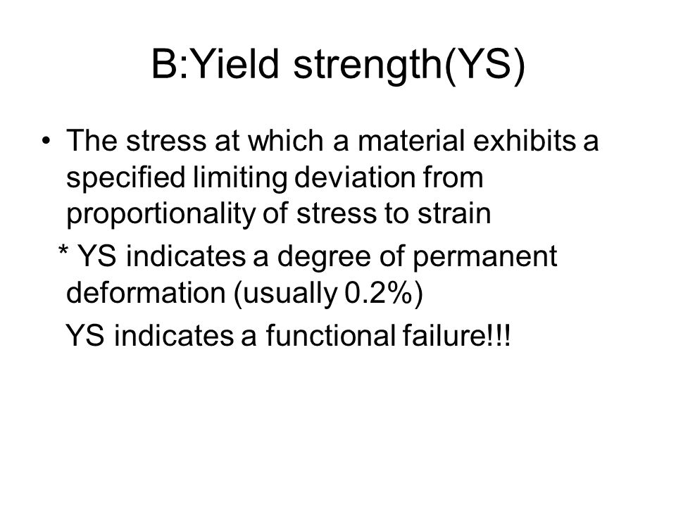 B:Yield strength(YS) The stress at which a material exhibits a specified limiting deviation from proportionality of stress to strain.