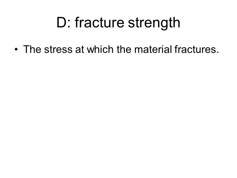 D: fracture strength The stress at which the material fractures.
