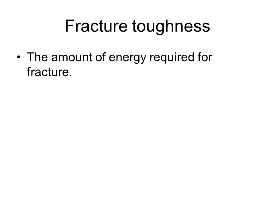 Fracture toughness The amount of energy required for fracture.