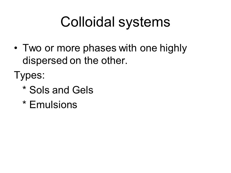 Colloidal systems Two or more phases with one highly dispersed on the other. Types: * Sols and Gels.