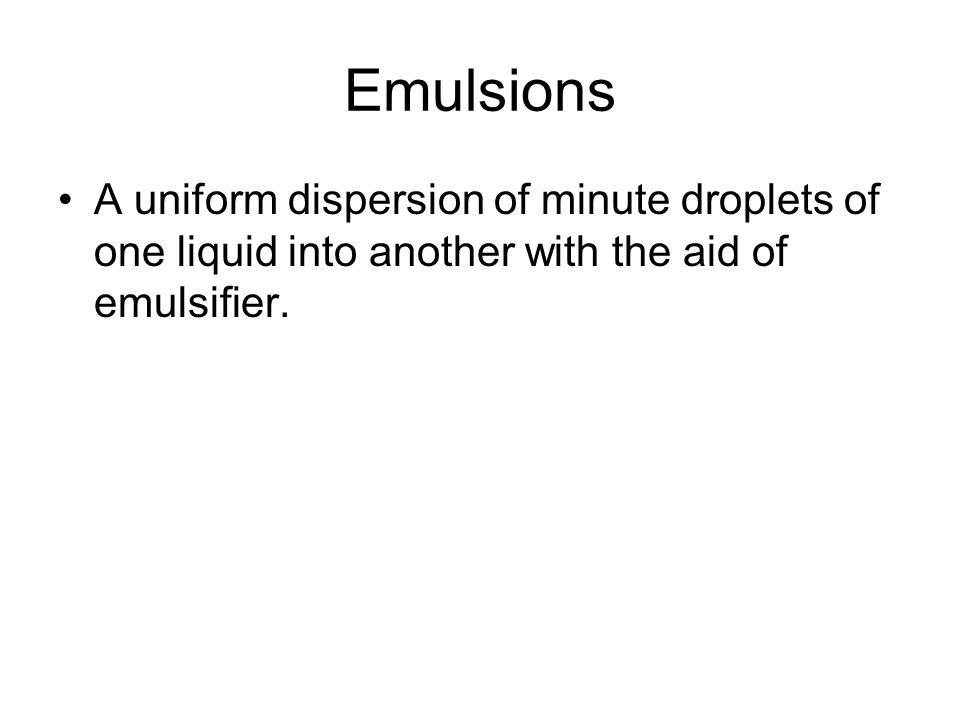 Emulsions A uniform dispersion of minute droplets of one liquid into another with the aid of emulsifier.