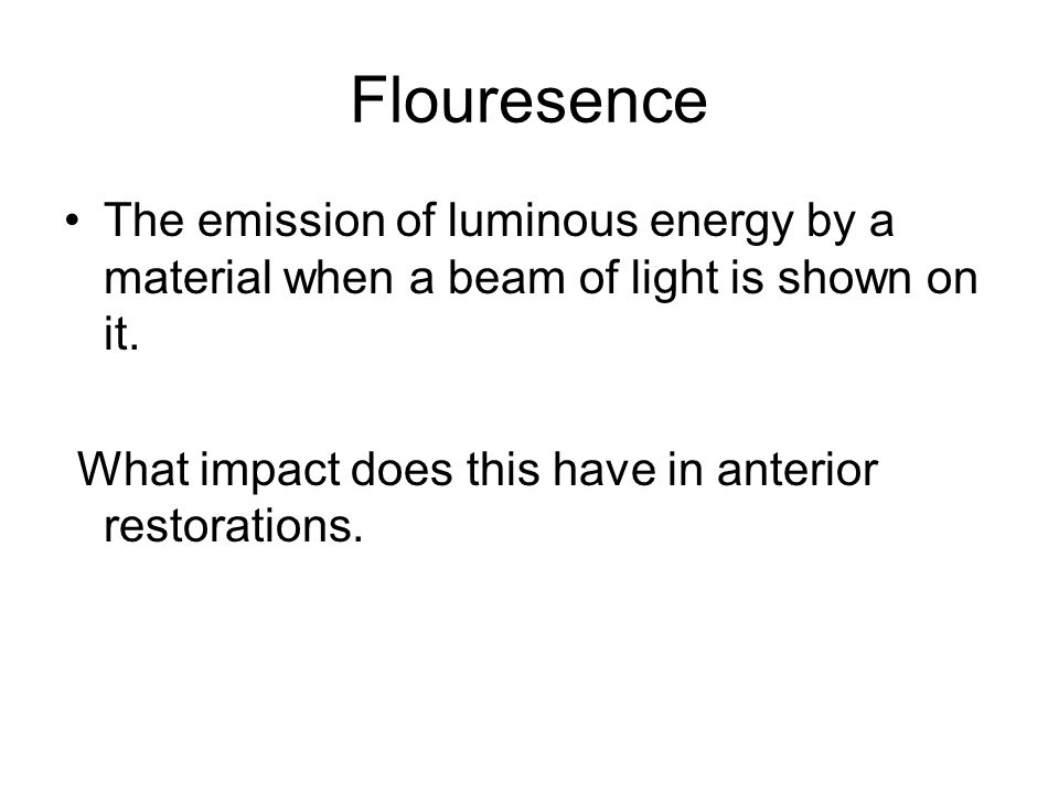 Flouresence The emission of luminous energy by a material when a beam of light is shown on it.