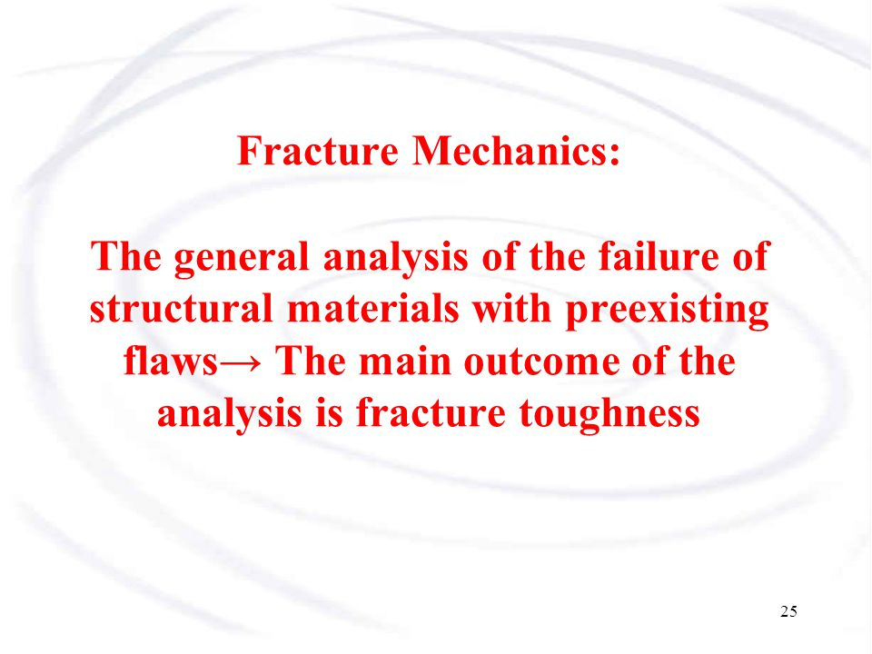 Fracture Mechanics: The general analysis of the failure of structural materials with preexisting flaws→ The main outcome of the analysis is fracture toughness