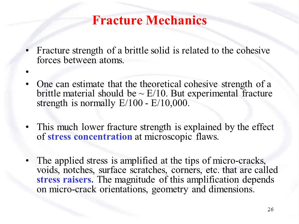 Fracture Mechanics Fracture strength of a brittle solid is related to the cohesive forces between atoms.