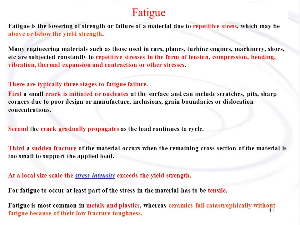 Fatigue Fatigue is the lowering of strength or failure of a material due to repetitive stress, which may be above or below the yield strength.