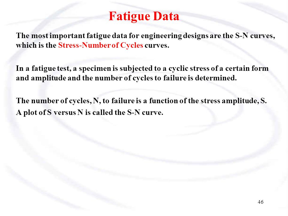 Fatigue Data The most important fatigue data for engineering designs are the S-N curves, which is the Stress-Number of Cycles curves.