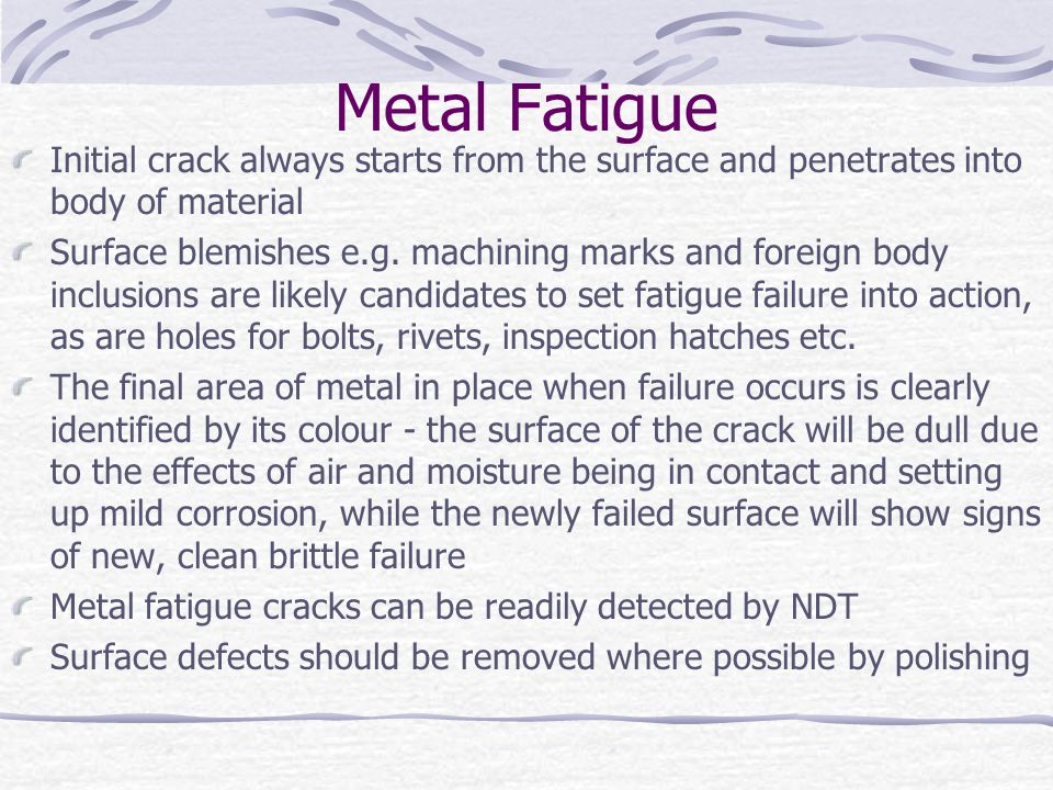 Metal Fatigue Initial crack always starts from the surface and penetrates into body of material.