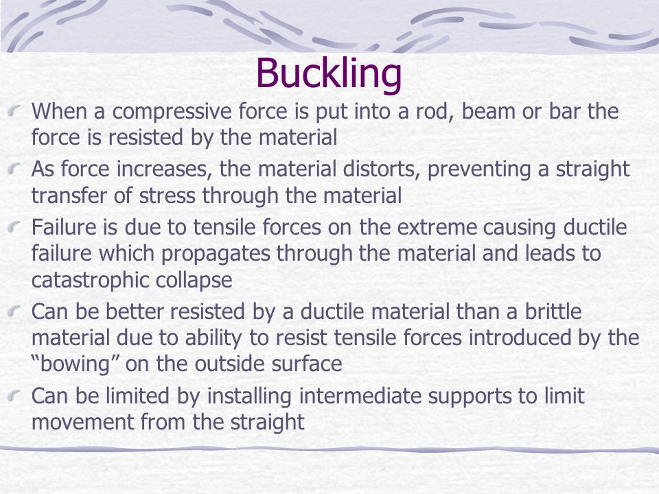 Buckling When a compressive force is put into a rod, beam or bar the force is resisted by the material.