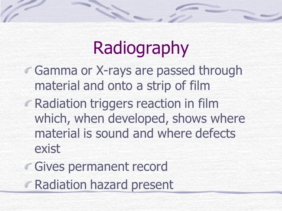 Radiography Gamma or X-rays are passed through material and onto a strip of film.