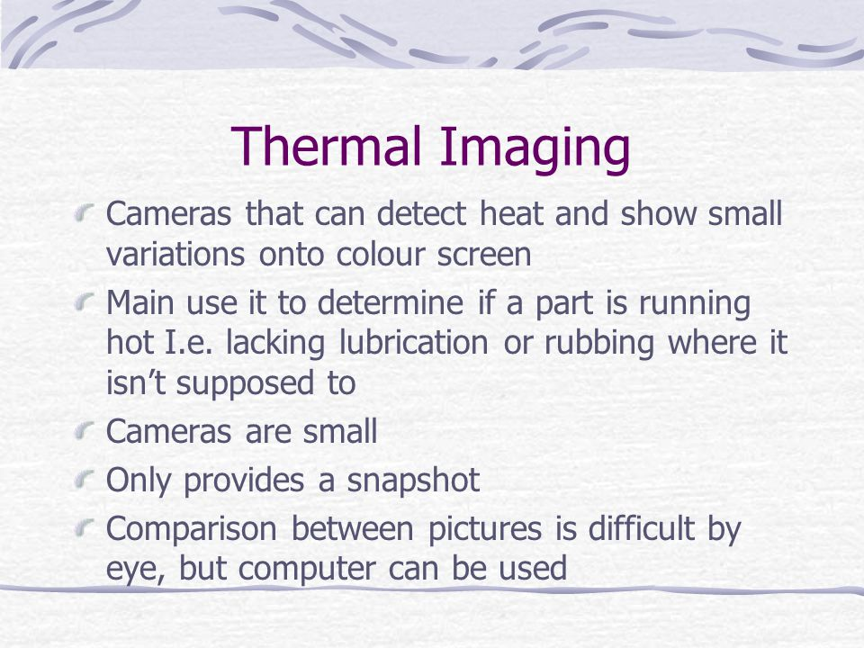 Thermal Imaging Cameras that can detect heat and show small variations onto colour screen.