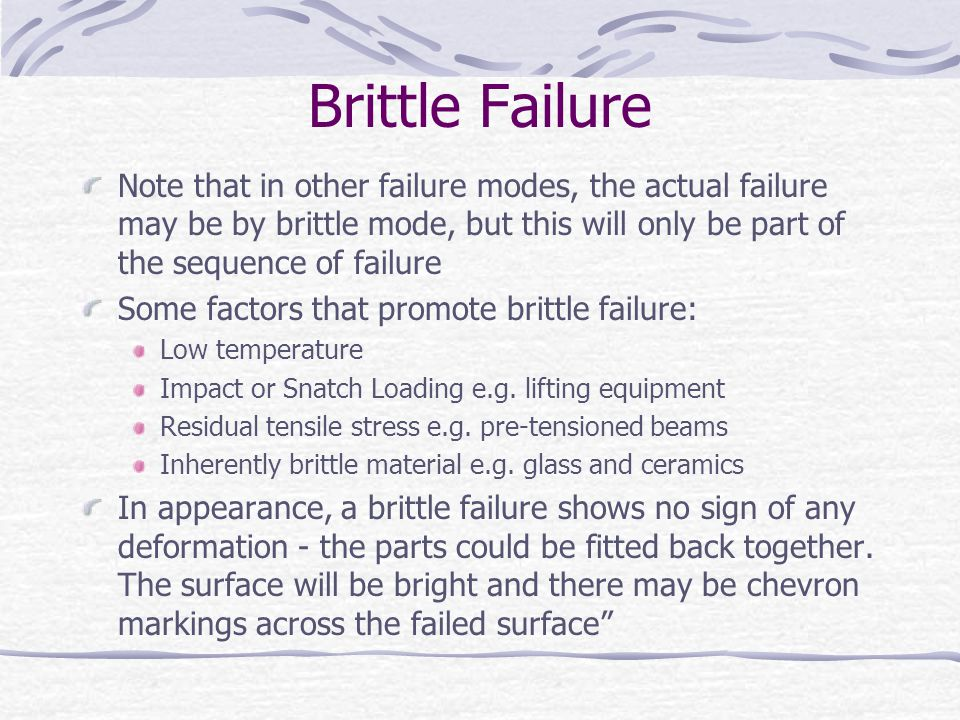Brittle Failure Note that in other failure modes, the actual failure may be by brittle mode, but this will only be part of the sequence of failure.