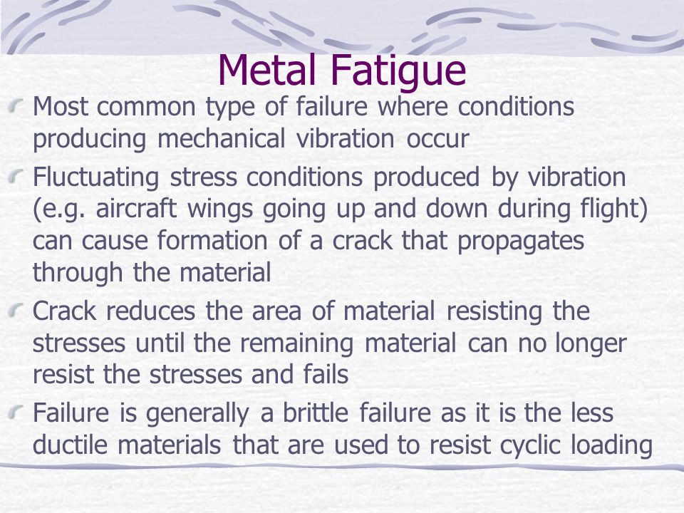 Metal Fatigue Most common type of failure where conditions producing mechanical vibration occur.