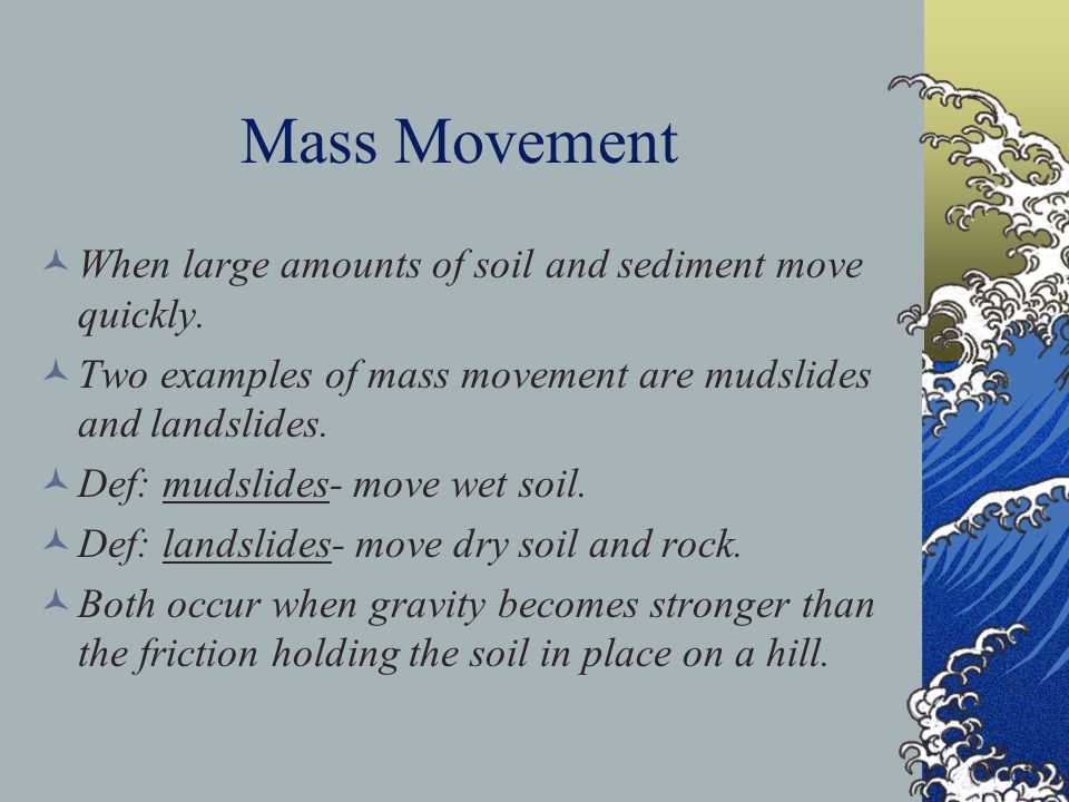 Mass Movement When large amounts of soil and sediment move quickly.