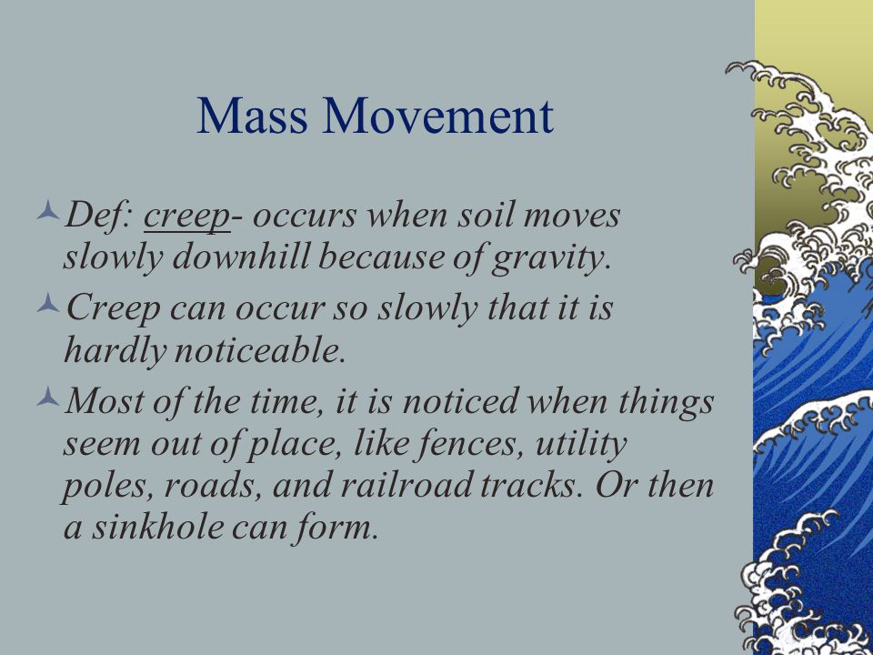 Mass Movement Def: creep- occurs when soil moves slowly downhill because of gravity. Creep can occur so slowly that it is hardly noticeable.