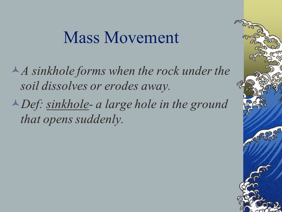 Mass Movement A sinkhole forms when the rock under the soil dissolves or erodes away.