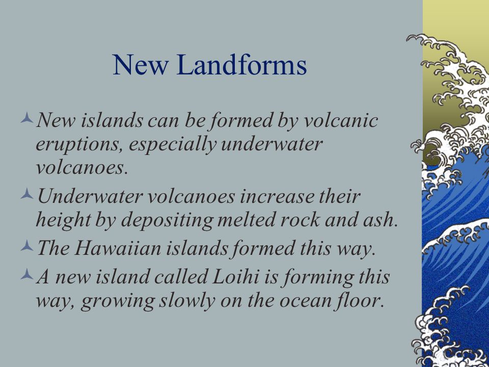 New Landforms New islands can be formed by volcanic eruptions, especially underwater volcanoes.