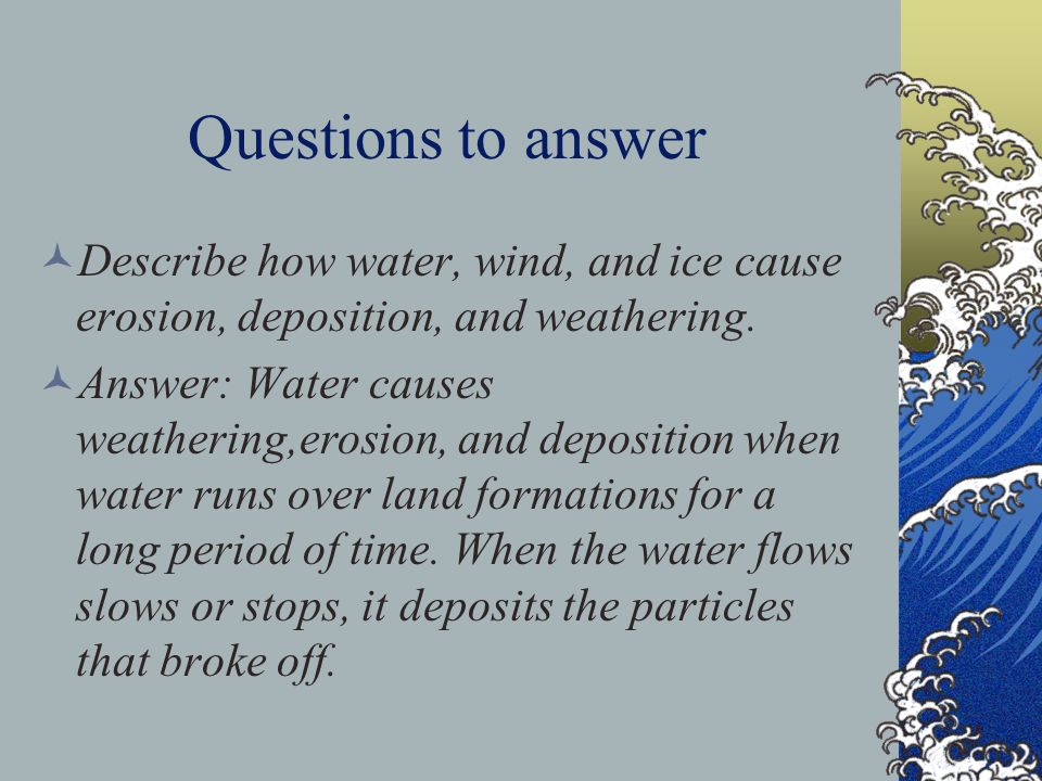 Questions to answer Describe how water, wind, and ice cause erosion, deposition, and weathering.